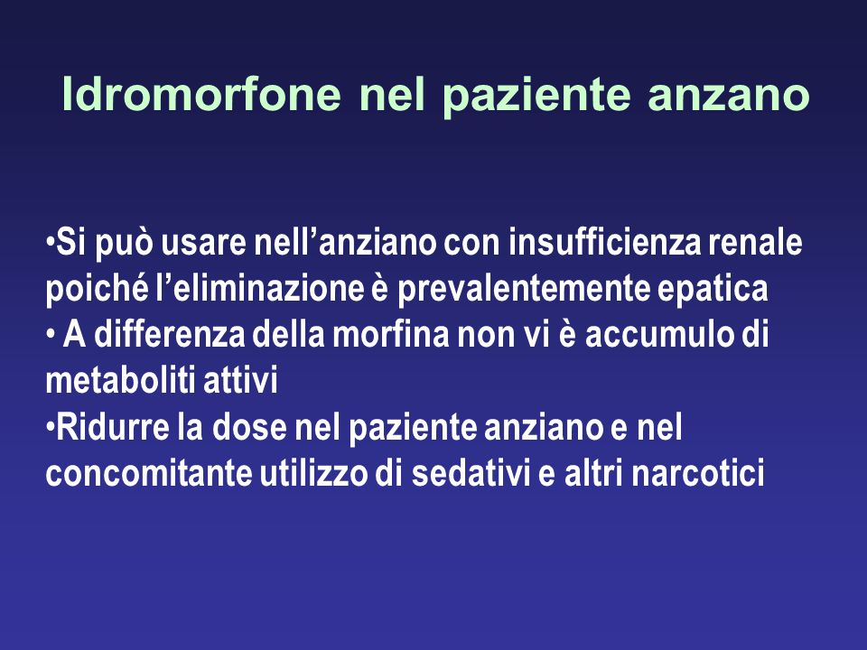 Idromorfone nel paziente anzano Si può usare nellanziano con insufficienza renale poiché leliminazione è prevalentemente epatica A differenza della mo