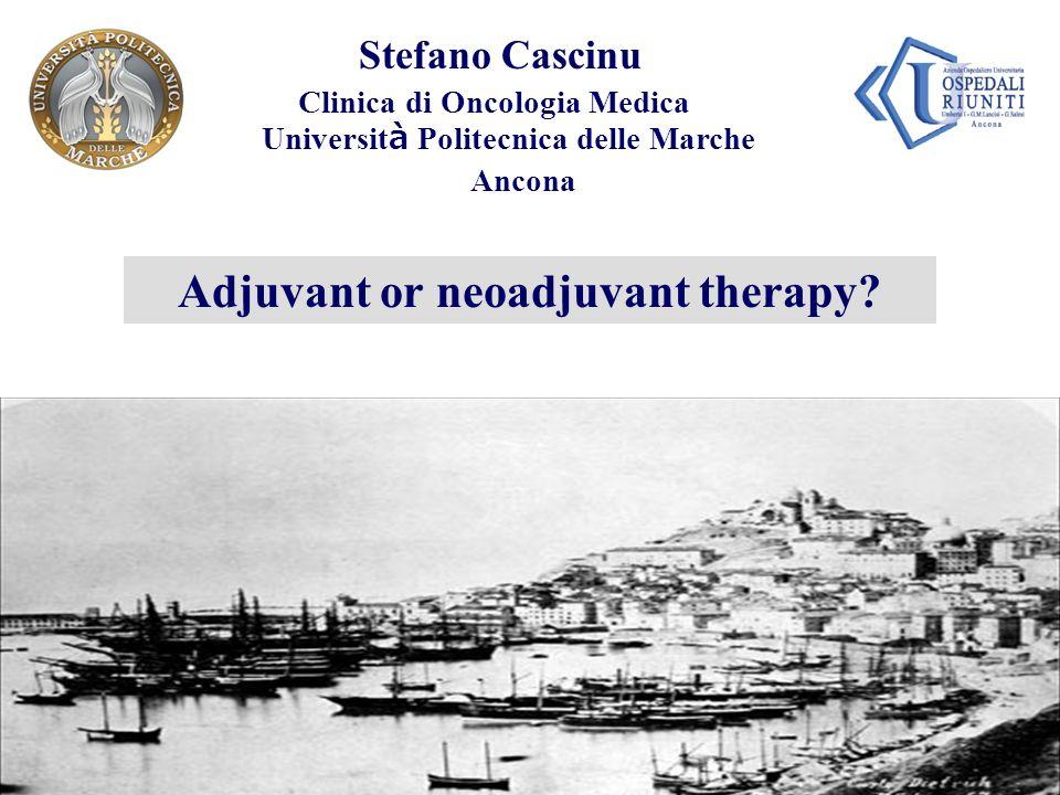 Andrés Cervantes Stefano Cascinu Clinica di Oncologia Medica Universit à Politecnica delle Marche Ancona Adjuvant or neoadjuvant therapy?