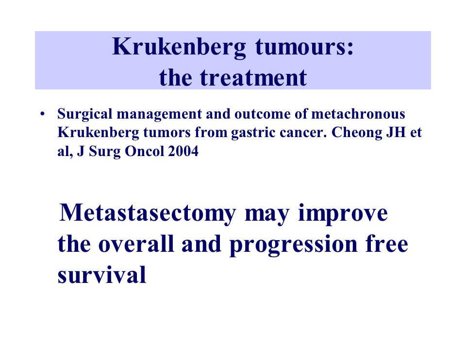 Krukenberg tumours: the treatment Surgical management and outcome of metachronous Krukenberg tumors from gastric cancer. Cheong JH et al, J Surg Oncol