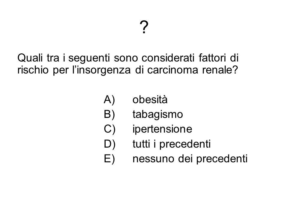 ? Quali tra i seguenti sono considerati fattori di rischio per linsorgenza di carcinoma renale? A) obesità B)tabagismo C) ipertensione D) tutti i prec