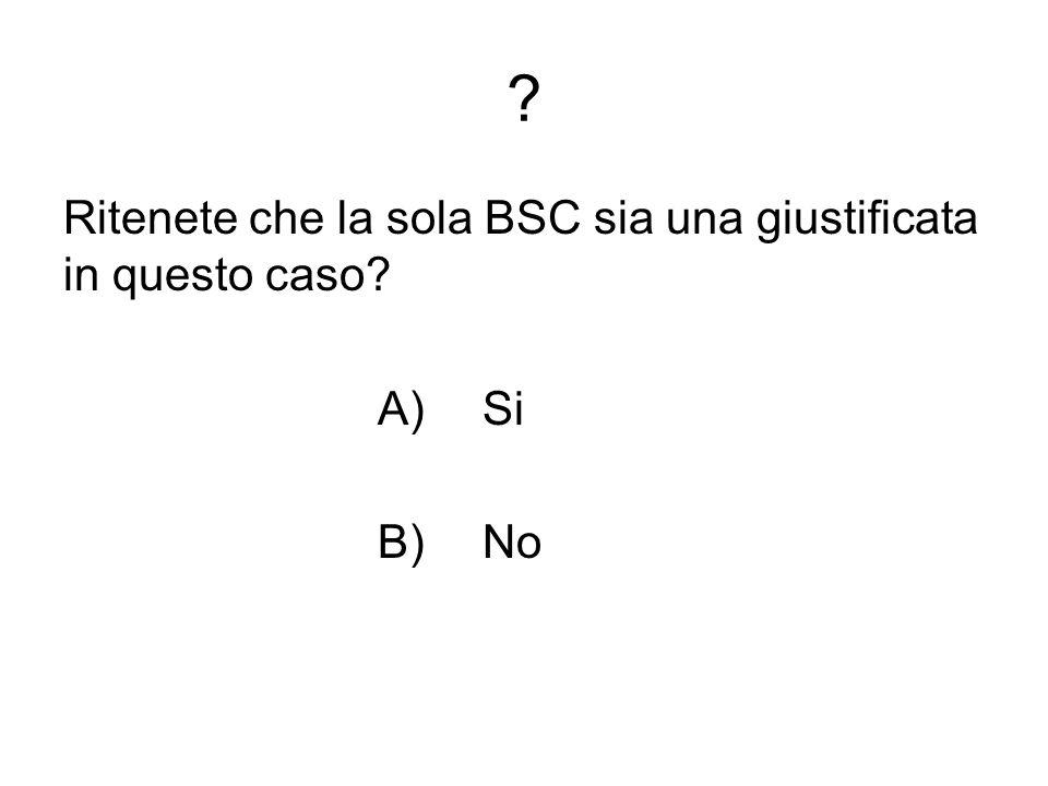 ? Ritenete che la sola BSC sia una giustificata in questo caso? A)Si B) No