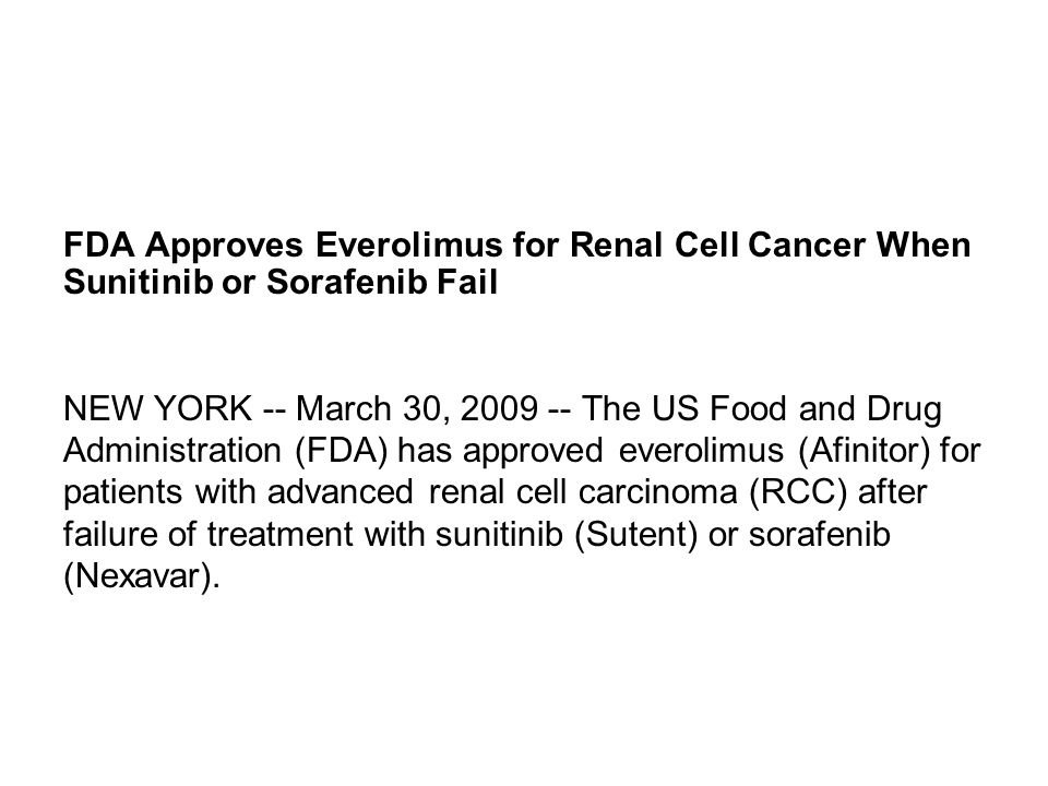 FDA Approves Everolimus for Renal Cell Cancer When Sunitinib or Sorafenib Fail NEW YORK -- March 30, 2009 -- The US Food and Drug Administration (FDA)