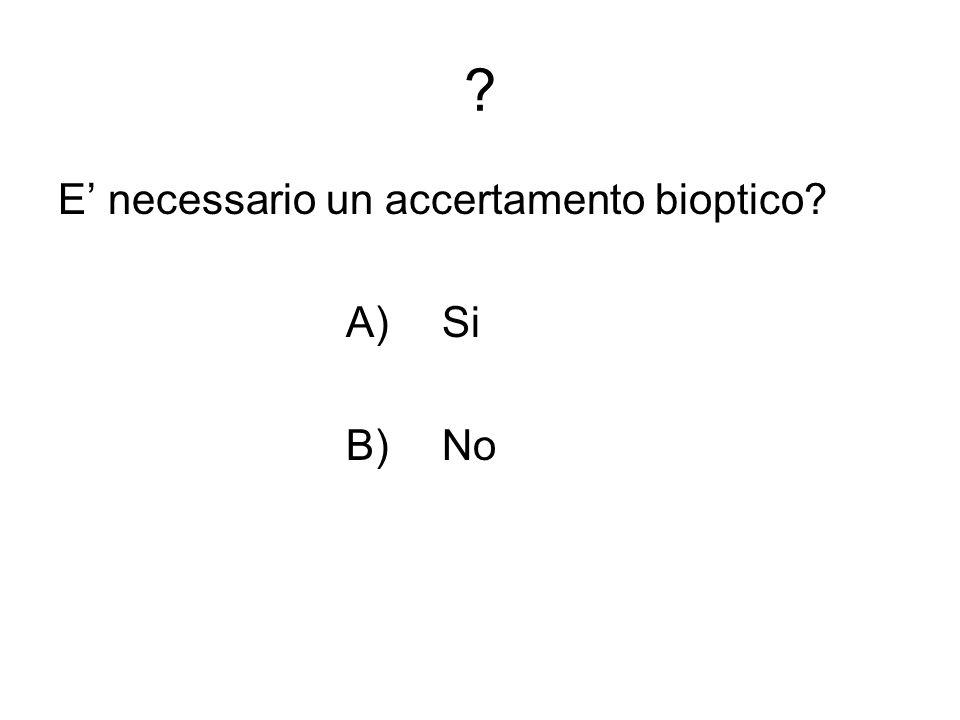 ? E necessario un accertamento bioptico? A)Si B)No