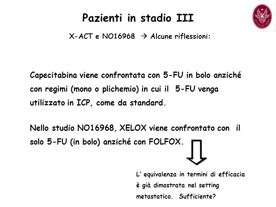 Pazienti in stadio III X-ACT e NO16968 Alcune riflessioni: Capecitabina viene confrontata con 5-FU in bolo anziché con regimi (mono o plichemio) in cui il 5-FU venga utilizzato in ICP, come da standard.