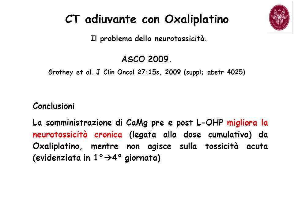 CT adiuvante con Oxaliplatino Il problema della neurotossicità. ASCO 2009. Grothey et al. J Clin Oncol 27:15s, 2009 (suppl; abstr 4025) Conclusioni La