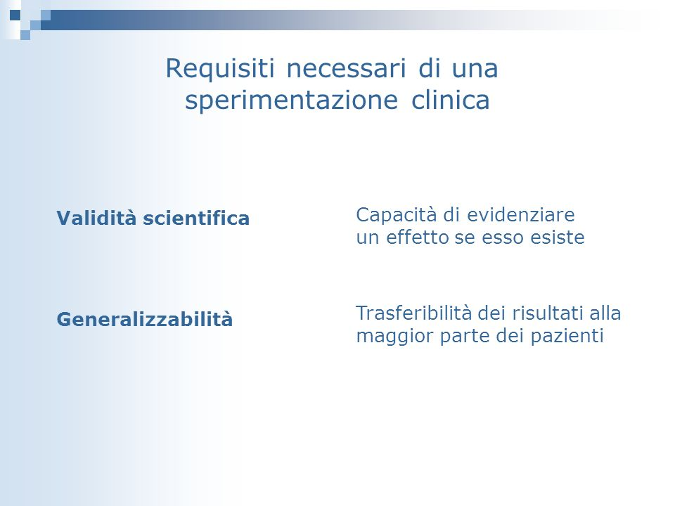 Requisiti necessari di una sperimentazione clinica Validità scientifica Generalizzabilità Capacità di evidenziare un effetto se esso esiste Trasferibi