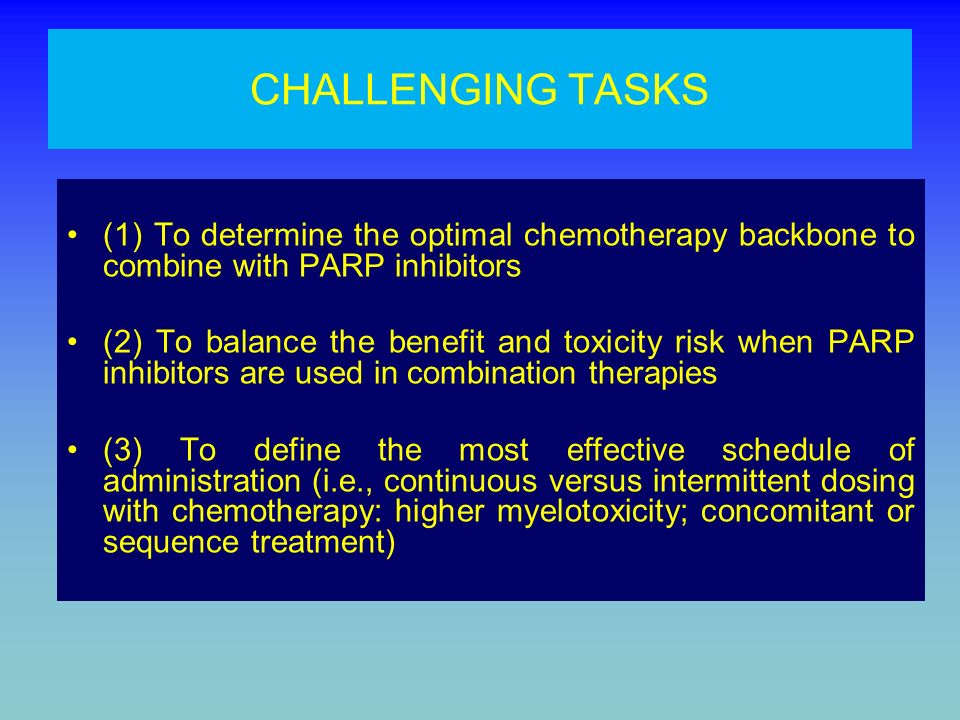 CHALLENGING TASKS (1) To determine the optimal chemotherapy backbone to combine with PARP inhibitors (2) To balance the benefit and toxicity risk when