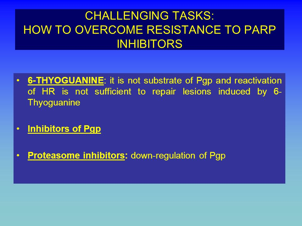CHALLENGING TASKS: HOW TO OVERCOME RESISTANCE TO PARP INHIBITORS 6-THYOGUANINE: it is not substrate of Pgp and reactivation of HR is not sufficient to