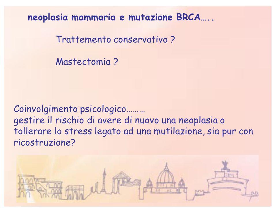 neoplasia mammaria e mutazione BRCA….. Trattemento conservativo ? Mastectomia ? Coinvolgimento psicologico……… gestire il rischio di avere di nuovo una