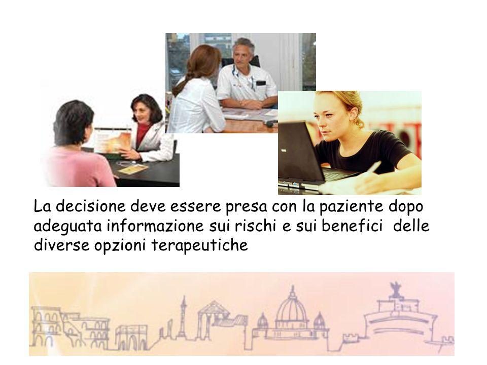 La decisione deve essere presa con la paziente dopo adeguata informazione sui rischi e sui benefici delle diverse opzioni terapeutiche
