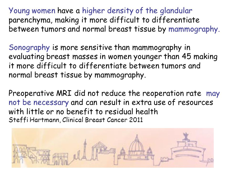 Young women have a higher density of the glandular parenchyma, making it more difficult to differentiate between tumors and normal breast tissue by ma