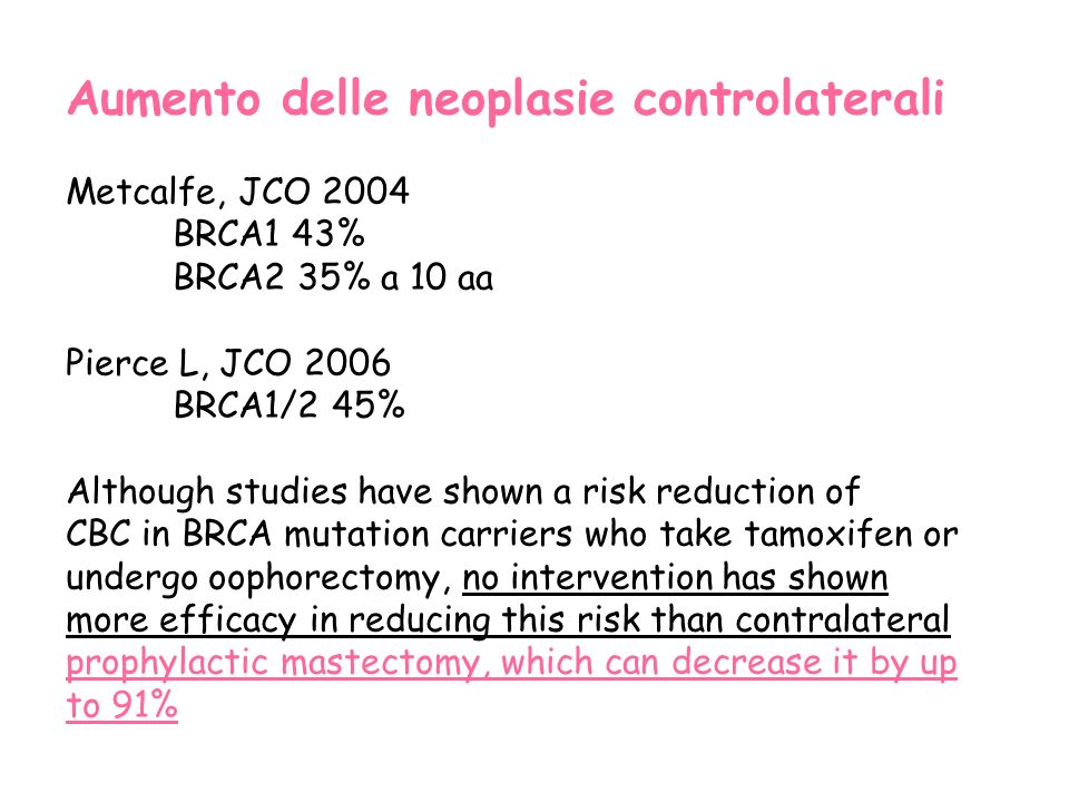 Aumento delle neoplasie controlaterali Metcalfe, JCO 2004 BRCA1 43% BRCA2 35% a 10 aa Pierce L, JCO 2006 BRCA1/2 45% Although studies have shown a ris