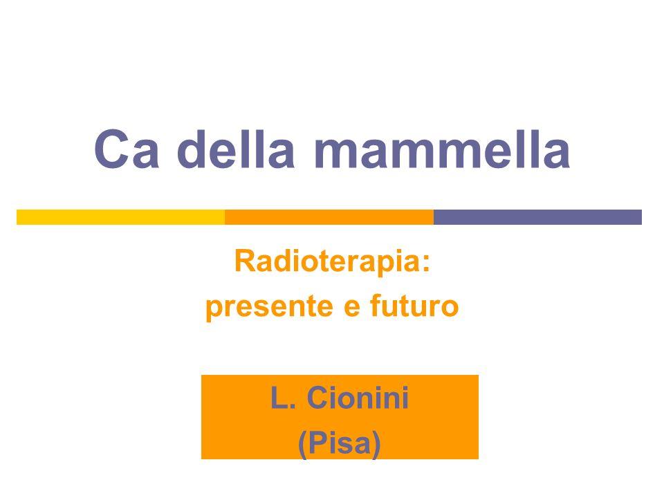 Ca della mammella Radioterapia: presente e futuro L. Cionini (Pisa)