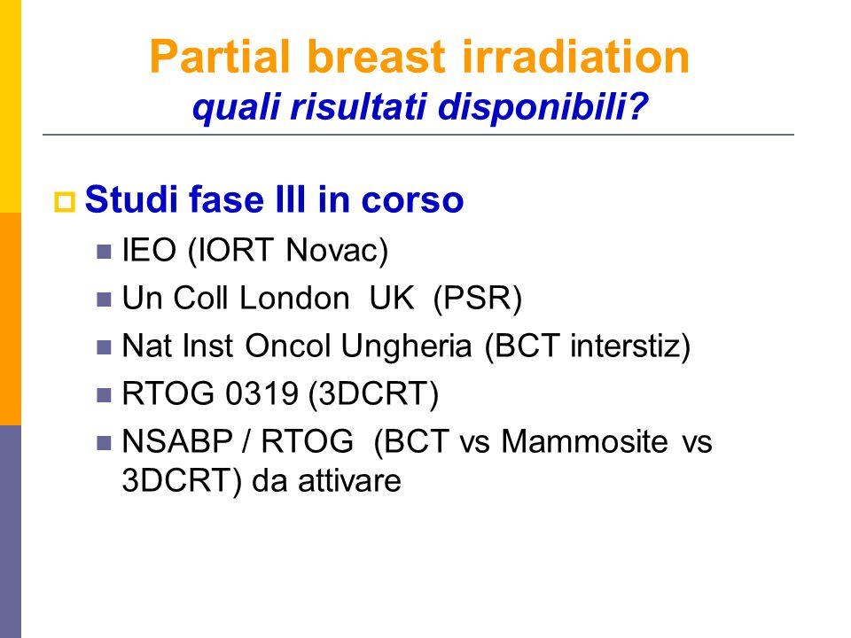 Partial breast irradiation quali risultati disponibili? Studi fase III in corso IEO (IORT Novac) Un Coll London UK (PSR) Nat Inst Oncol Ungheria (BCT