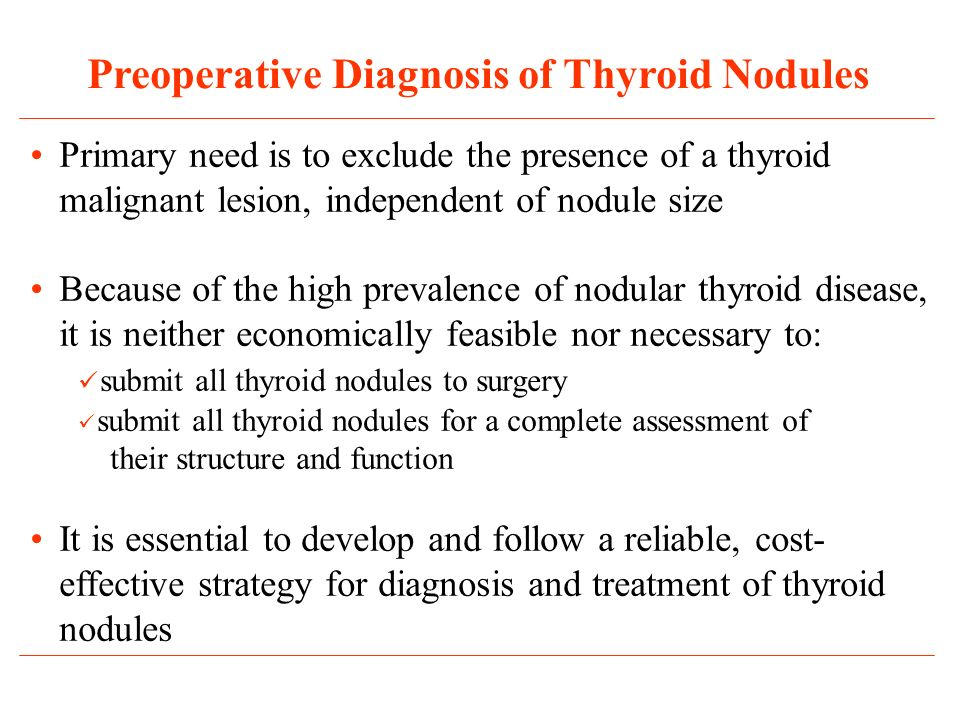Primary need is to exclude the presence of a thyroid malignant lesion, independent of nodule size Because of the high prevalence of nodular thyroid disease, it is neither economically feasible nor necessary to: submit all thyroid nodules to surgery submit all thyroid nodules for a complete assessment of their structure and function It is essential to develop and follow a reliable, cost- effective strategy for diagnosis and treatment of thyroid nodules Preoperative Diagnosis of Thyroid Nodules