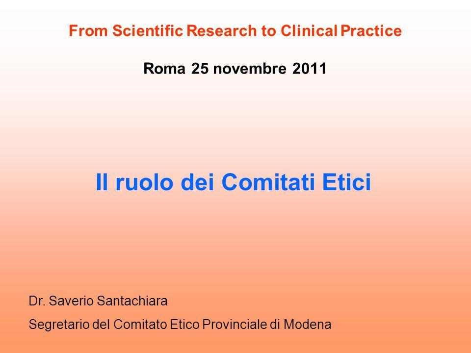 From Scientific Research to Clinical Practice Roma 25 novembre 2011 Il ruolo dei Comitati Etici Dr. Saverio Santachiara Segretario del Comitato Etico