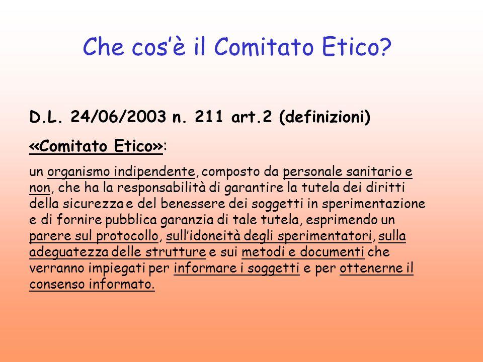 Che cosè il Comitato Etico? D.L. 24/06/2003 n. 211 art.2 (definizioni) «Comitato Etico»: un organismo indipendente, composto da personale sanitario e