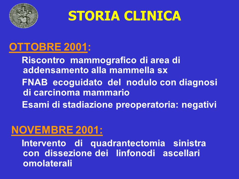 STORIA CLINICA OTTOBRE 2001: Riscontro mammografico di area di addensamento alla mammella sx FNAB ecoguidato del nodulo con diagnosi di carcinoma mamm