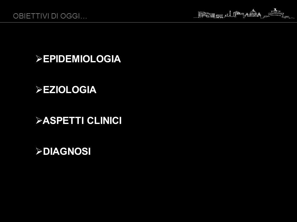 EPIDEMIOLOGIA EZIOLOGIA ASPETTI CLINICI DIAGNOSI OBIETTIVI DI OGGI…