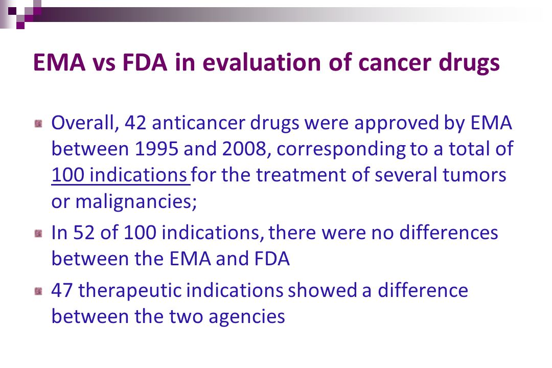 EMA vs FDA in evaluation of cancer drugs Overall, 42 anticancer drugs were approved by EMA between 1995 and 2008, corresponding to a total of 100 indi