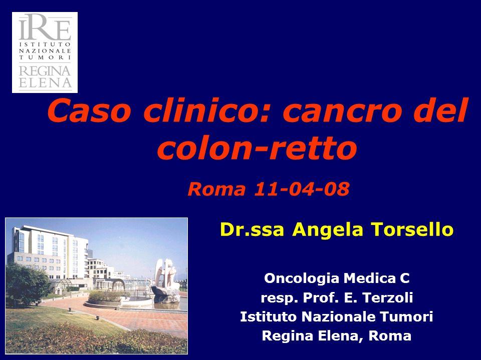 Dr.ssa Angela Torsello Oncologia Medica C resp. Prof. E. Terzoli Istituto Nazionale Tumori Regina Elena, Roma Caso clinico: cancro del colon-retto Rom