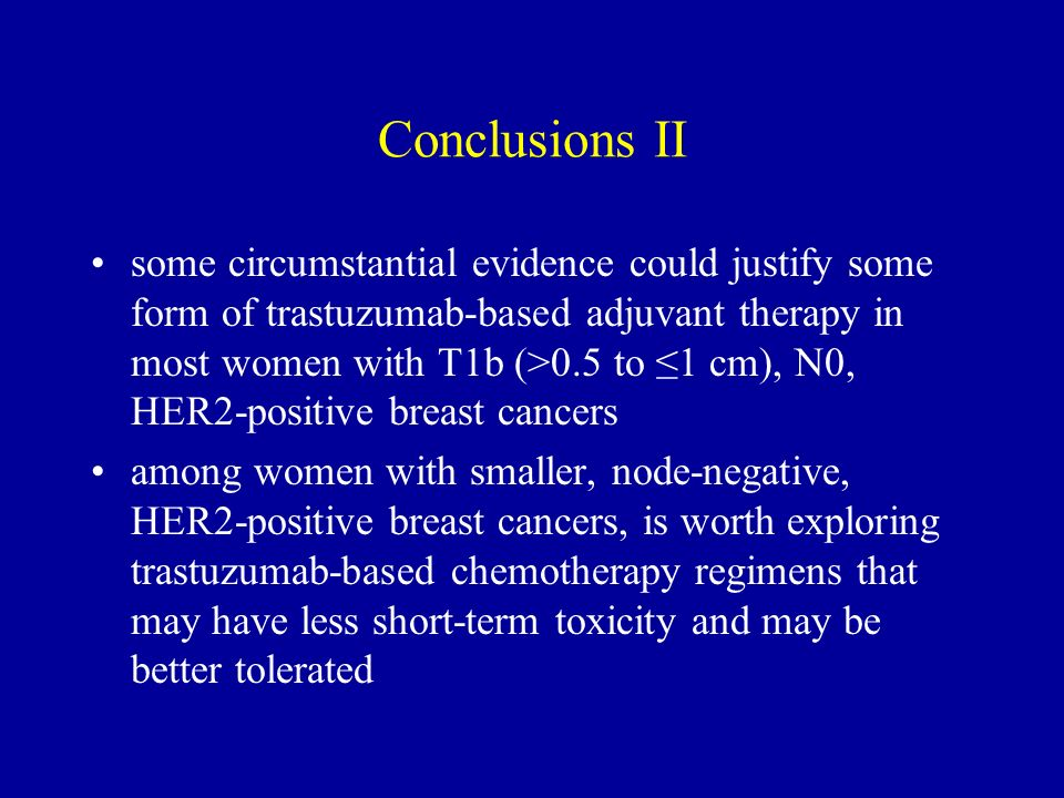 Conclusions II some circumstantial evidence could justify some form of trastuzumab-based adjuvant therapy in most women with T1b (>0.5 to 1 cm), N0, H