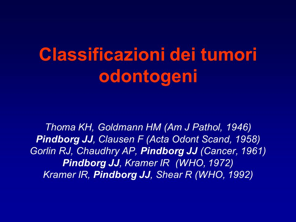 Classificazioni dei tumori odontogeni Thoma KH, Goldmann HM (Am J Pathol, 1946) Pindborg JJ, Clausen F (Acta Odont Scand, 1958) Gorlin RJ, Chaudhry AP, Pindborg JJ (Cancer, 1961) Pindborg JJ, Kramer IR (WHO, 1972) Kramer IR, Pindborg JJ, Shear R (WHO, 1992)