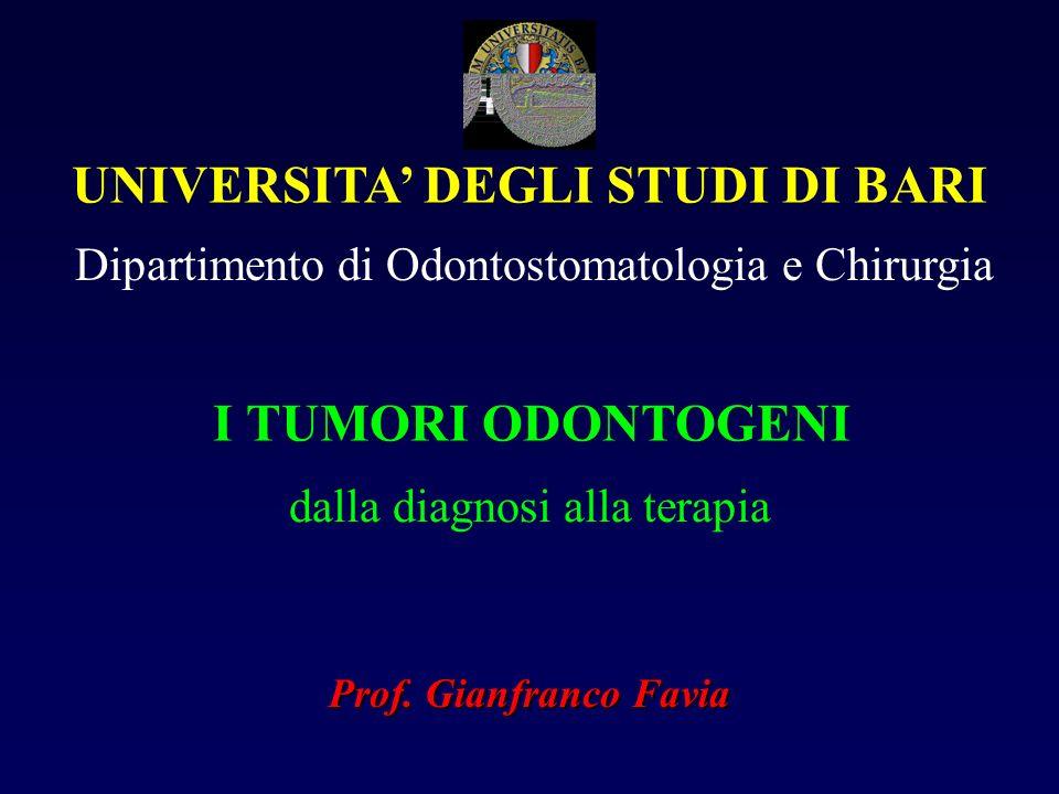UNIVERSITA DEGLI STUDI DI BARI Dipartimento di Odontostomatologia e Chirurgia I TUMORI ODONTOGENI dalla diagnosi alla terapia Prof. Gianfranco Favia