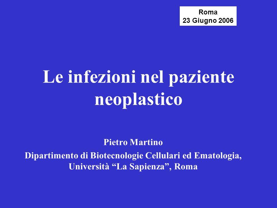 Le infezioni nel paziente neoplastico Pietro Martino Dipartimento di Biotecnologie Cellulari ed Ematologia, Università La Sapienza, Roma Roma 23 Giugn