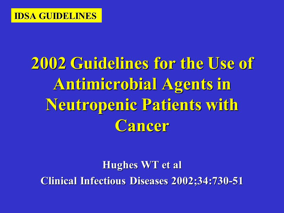 2002 Guidelines for the Use of Antimicrobial Agents in Neutropenic Patients with Cancer Hughes WT et al Clinical Infectious Diseases 2002;34:730-51 ID