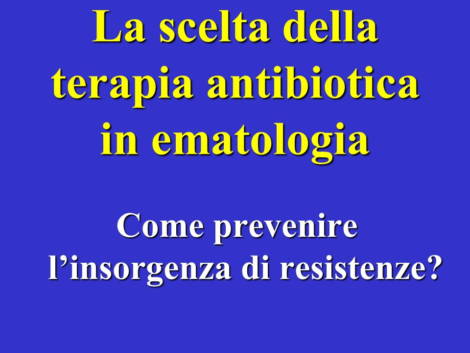 La scelta della terapia antibiotica in ematologia Come prevenire linsorgenza di resistenze?