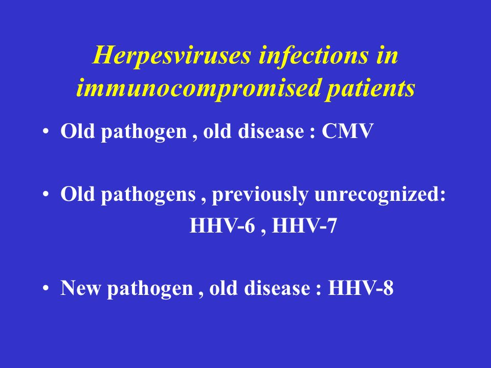 Herpesviruses infections in immunocompromised patients Old pathogen, old disease : CMV Old pathogens, previously unrecognized: HHV-6, HHV-7 New pathogen, old disease : HHV-8