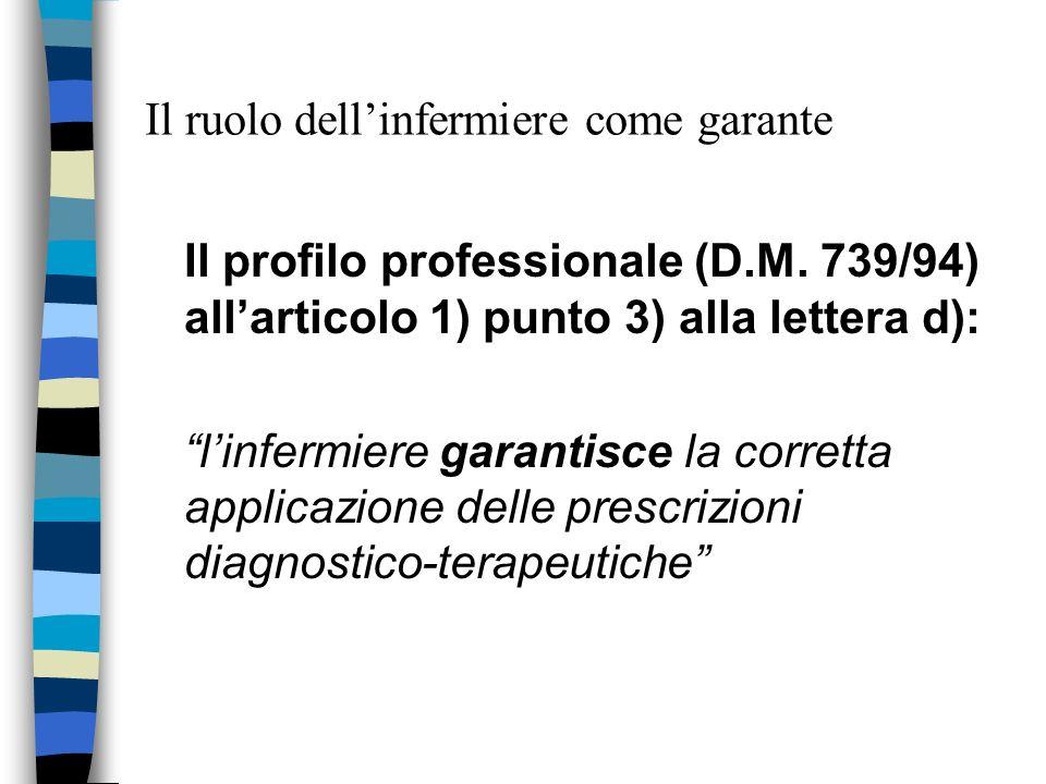 Il ruolo dellinfermiere come garante Il profilo professionale (D.M. 739/94) allarticolo 1) punto 3) alla lettera d): linfermiere garantisce la corrett