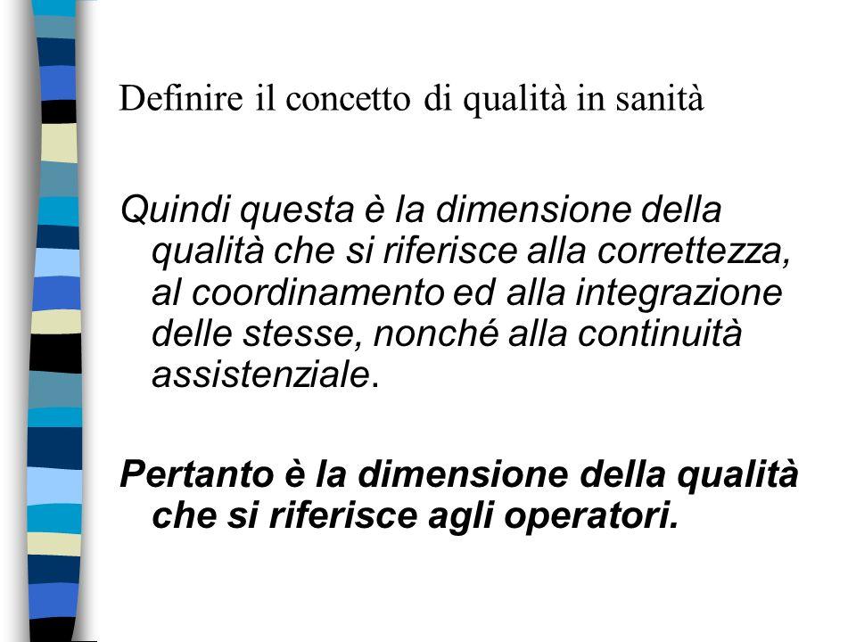 Definire il concetto di qualità in sanità Quindi questa è la dimensione della qualità che si riferisce alla correttezza, al coordinamento ed alla inte