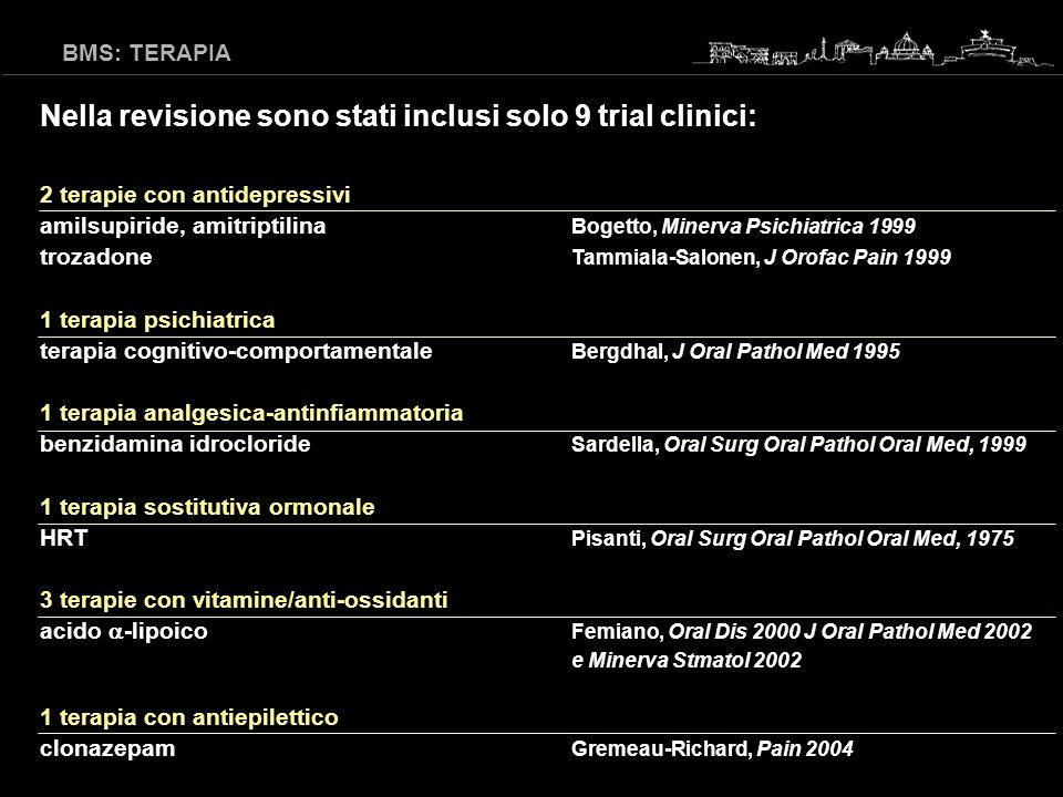 BMS: TERAPIA Nella revisione sono stati inclusi solo 9 trial clinici: 2 antidepressivi amilsupiride, amitriptilina Bogetto, Minerva Psichiatrica 1999 trozadone Tammiala-Salonen, J Orofac Pain 1999 1 terapia psichiatrica terapia cognitivo-comportamentale Bergdhal, J Oral Pathol Med 1995 1 terapia analgesica-antinfiammatoria benzidamina idrocloride Sardella, Oral Surg Oral Pathol Oral Med, 1999 1 terapia sostitutiva ormonale HRT Pisanti, Oral Surg Oral Pathol Oral Med, 1975 3 terapie vitamine/anti-ossidanti acido -lipoico Femiano, Oral Dis 2000 J Oral Pathol Med 2002 e Minerva Stmatol 2002 1 terapia antiepilettico clonazepam Gremeau-Richard, Pain 2004