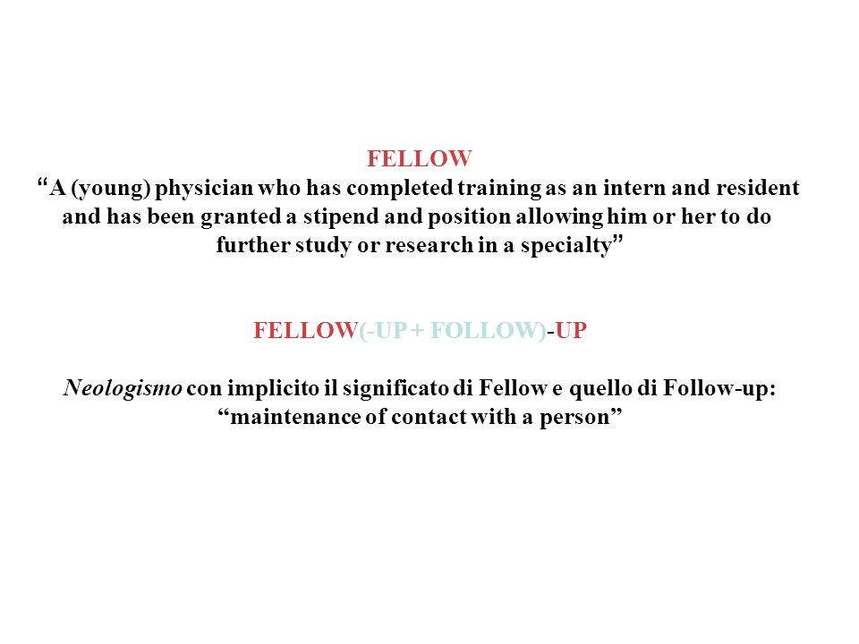 FELLOW A (young) physician who has completed training as an intern and resident and has been granted a stipend and position allowing him or her to do further study or research in a specialty FELLOW(-UP + FOLLOW)-UP Neologismo con implicito il significato di Fellow e quello di Follow-up: maintenance of contact with a person