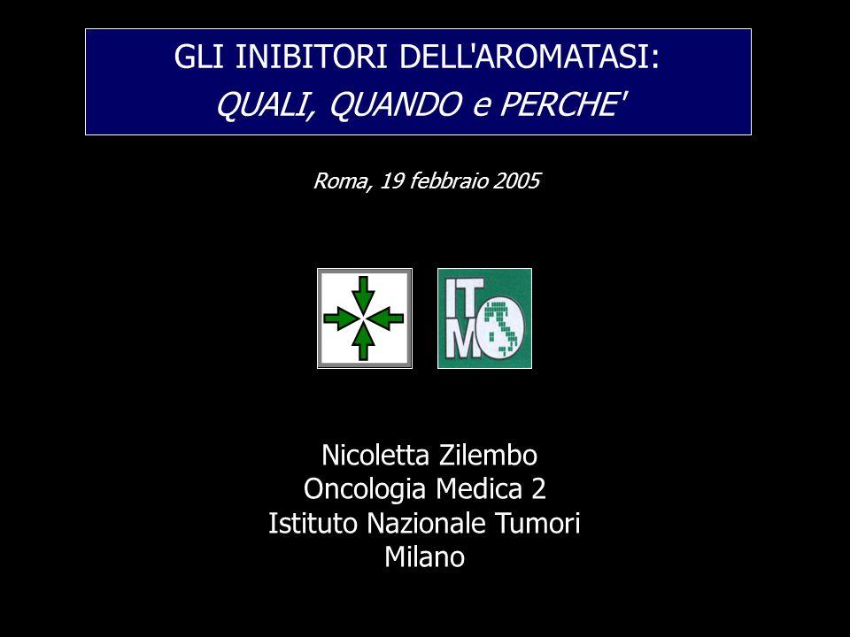 Nicoletta Zilembo Oncologia Medica 2 Istituto Nazionale Tumori Milano GLI INIBITORI DELL'AROMATASI: QUALI, QUANDO e PERCHE' Roma, 19 febbraio 2005