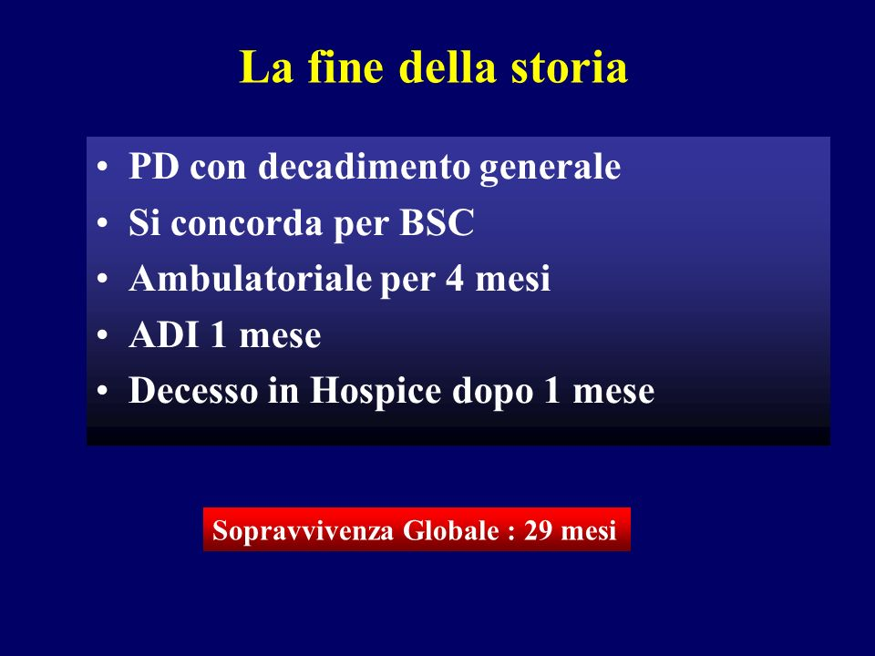 La fine della storia PD con decadimento generale Si concorda per BSC Ambulatoriale per 4 mesi ADI 1 mese Decesso in Hospice dopo 1 mese Sopravvivenza