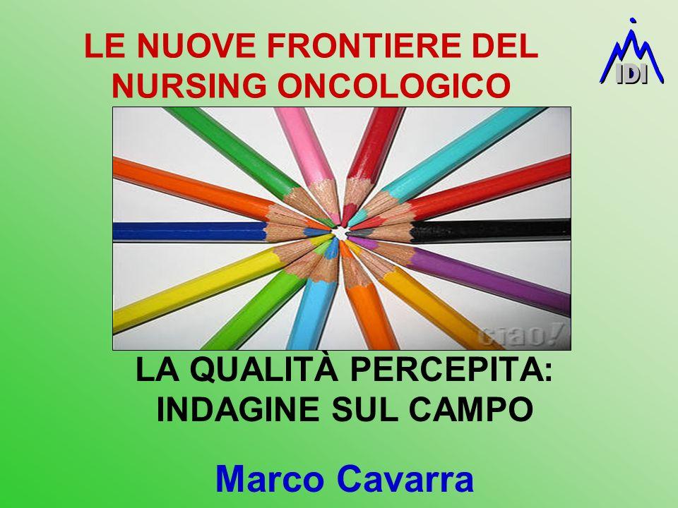 LE NUOVE FRONTIERE DEL NURSING ONCOLOGICO LA QUALITÀ PERCEPITA: INDAGINE SUL CAMPO Marco Cavarra