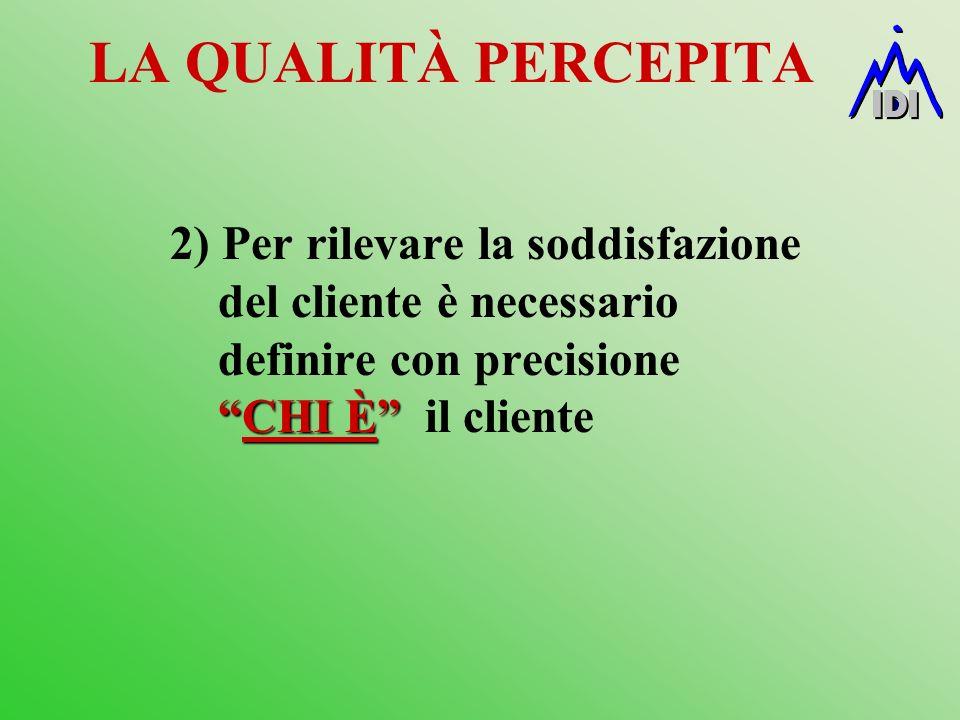 LA QUALITÀ PERCEPITA CHI È 2) Per rilevare la soddisfazione del cliente è necessario definire con precisioneCHI È il cliente