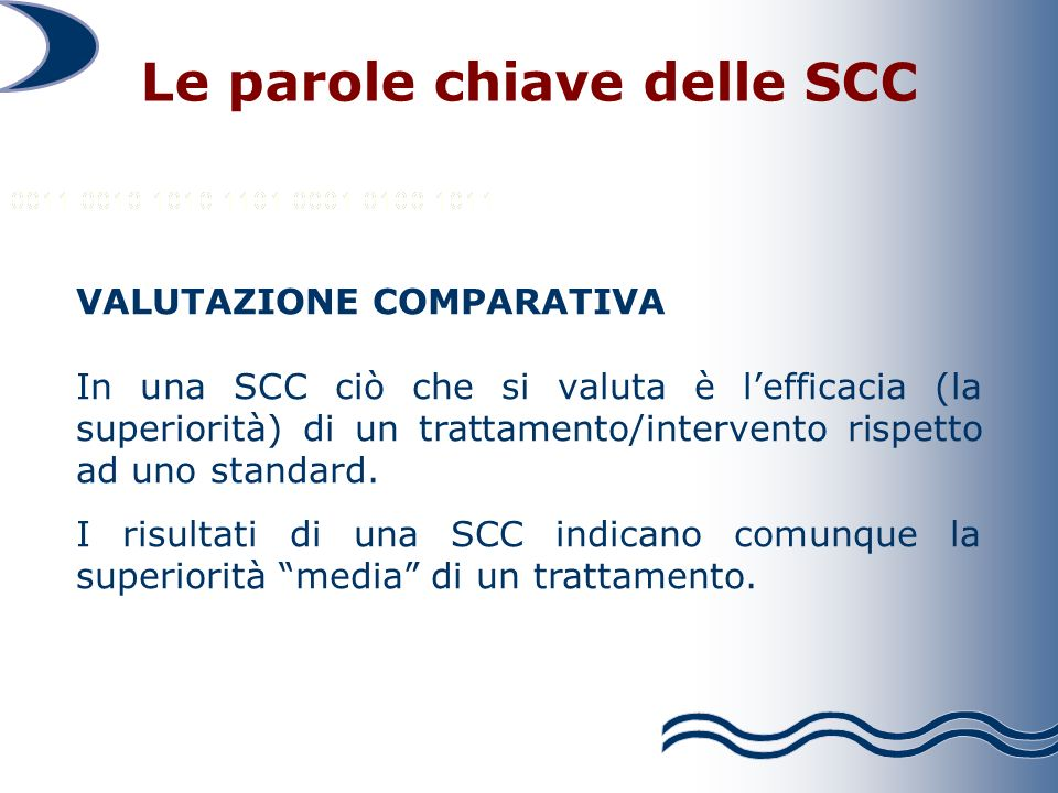 Le parole chiave delle SCC VALUTAZIONE COMPARATIVA In una SCC ciò che si valuta è lefficacia (la superiorità) di un trattamento/intervento rispetto ad uno standard.