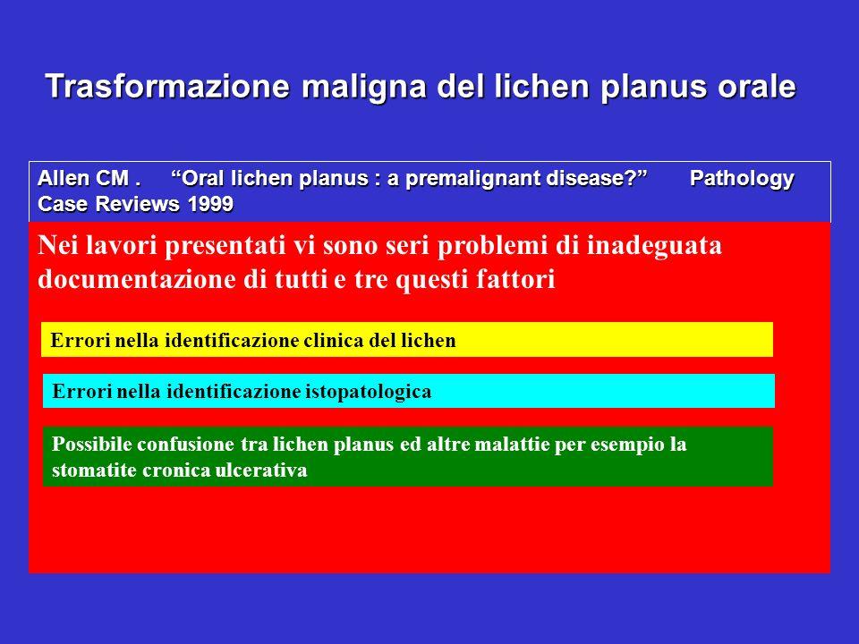 Trasformazione maligna del lichen planus orale Allen CM. Oral lichen planus : a premalignant disease? Pathology Case Reviews 1999 Nei lavori presentat