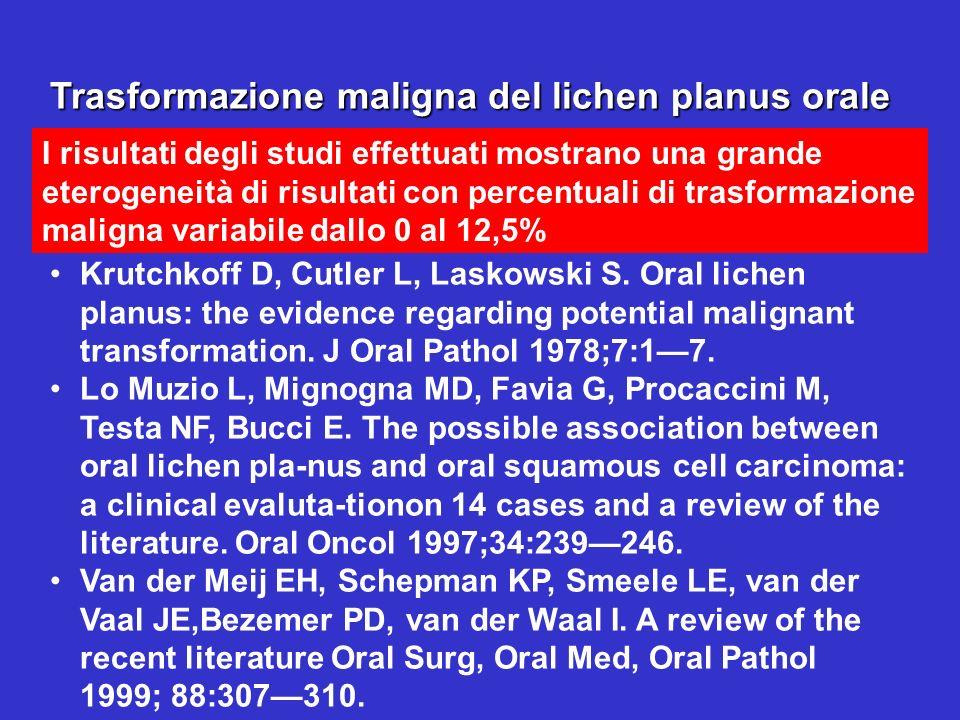 Trasformazione maligna del lichen planus orale I risultati degli studi effettuati mostrano una grande eterogeneità di risultati con percentuali di tra