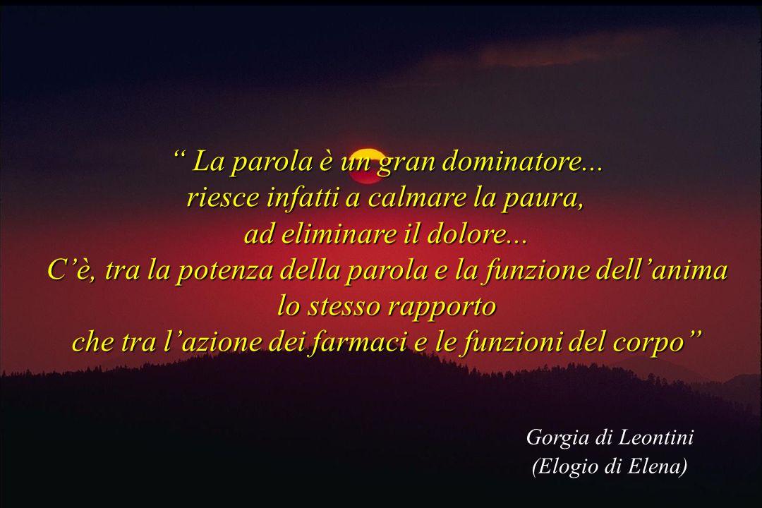 Gorgia di Leontini (Elogio di Elena) La parola è un gran dominatore... La parola è un gran dominatore... riesce infatti a calmare la paura, ad elimina