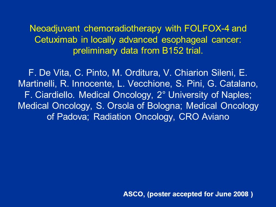 Neoadjuvant chemoradiotherapy with FOLFOX-4 and Cetuximab in locally advanced esophageal cancer: preliminary data from B152 trial. F. De Vita, C. Pint