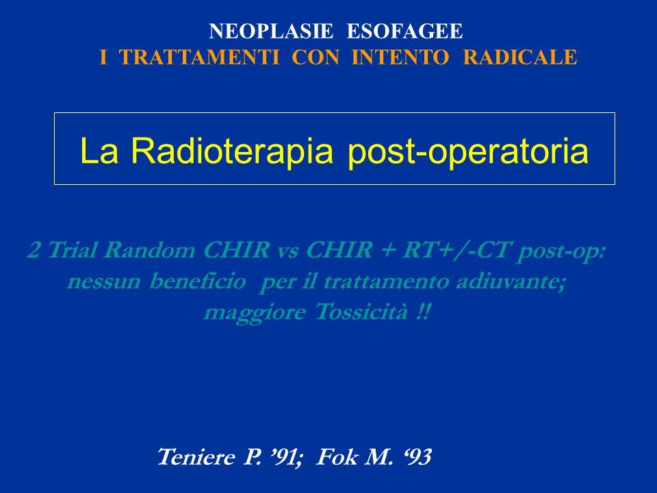 NEOPLASIE ESOFAGEE I TRATTAMENTI CON INTENTO RADICALE 2 Trial Random CHIR vs CHIR + RT+/-CT post-op: nessun beneficio per il trattamento adiuvante; ma