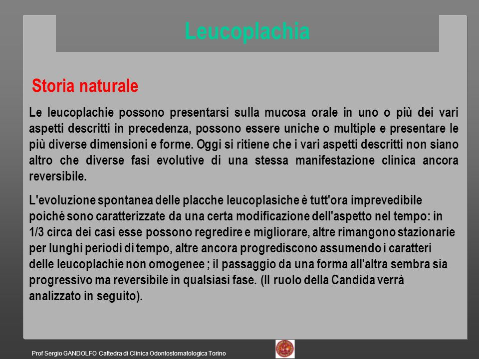 Storia naturale Le leucoplachie possono presentarsi sulla mucosa orale in uno o più dei vari aspetti descritti in precedenza, possono essere uniche o