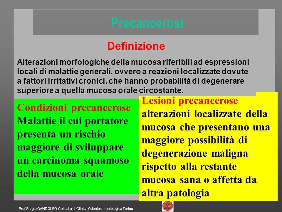 Precancerosi Condizioni precancerose Lichen orale Sifilide Fibrosi sottomucosa Lupus Cirrosi Sindrome di Plummer- Vinson AIDS Immunosoppressione in trapiantati Lesioni precancerose Leucoplachie Leucoplachia candidosica Eritroplachia Leucoeritroplachia Leucoplachia verrucosa proliferativa Displasia lichenoide Cheilite attinica Displasie non altrimenti classificabili Definizione Alterazioni morfologiche della mucosa riferibili ad espressioni locali di malattie generali, ovvero a reazioni localizzate dovute a fattori irritativi cronici, che hanno probabilità di degenerare superiore a quella mucosa orale circostante.