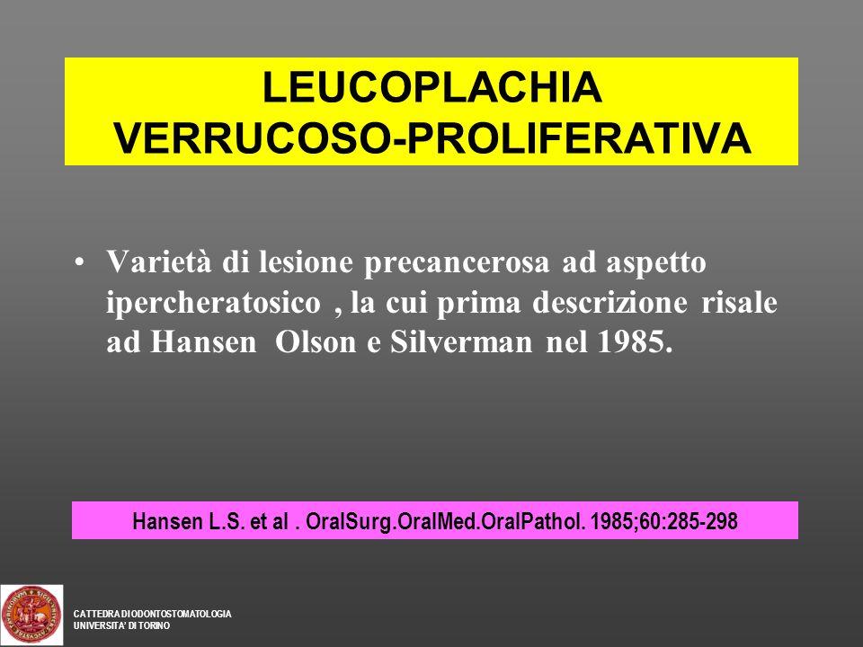 LEUCOPLACHIA VERRUCOSO-PROLIFERATIVA Varietà di lesione precancerosa ad aspetto ipercheratosico, la cui prima descrizione risale ad Hansen Olson e Sil