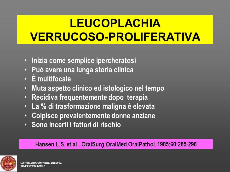 LEUCOPLACHIA VERRUCOSO-PROLIFERATIVA Hansen L.S. et al. OralSurg.OralMed.OralPathol. 1985;60:285-298 Inizia come semplice ipercheratosi Può avere una